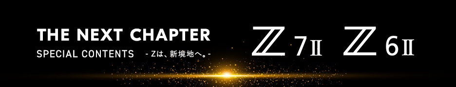 【THE NEXT CHAPTER】Z 7II、Z 6II